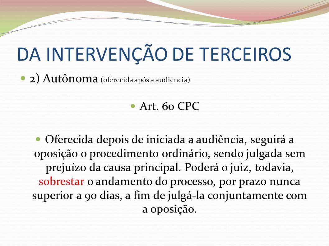 DA INTERVENÇÃO DE TERCEIROS 2) Autônoma (oferecida após a audiência) Art. 60 CPC Oferecida depois de iniciada a audiência, seguirá a oposição o proced