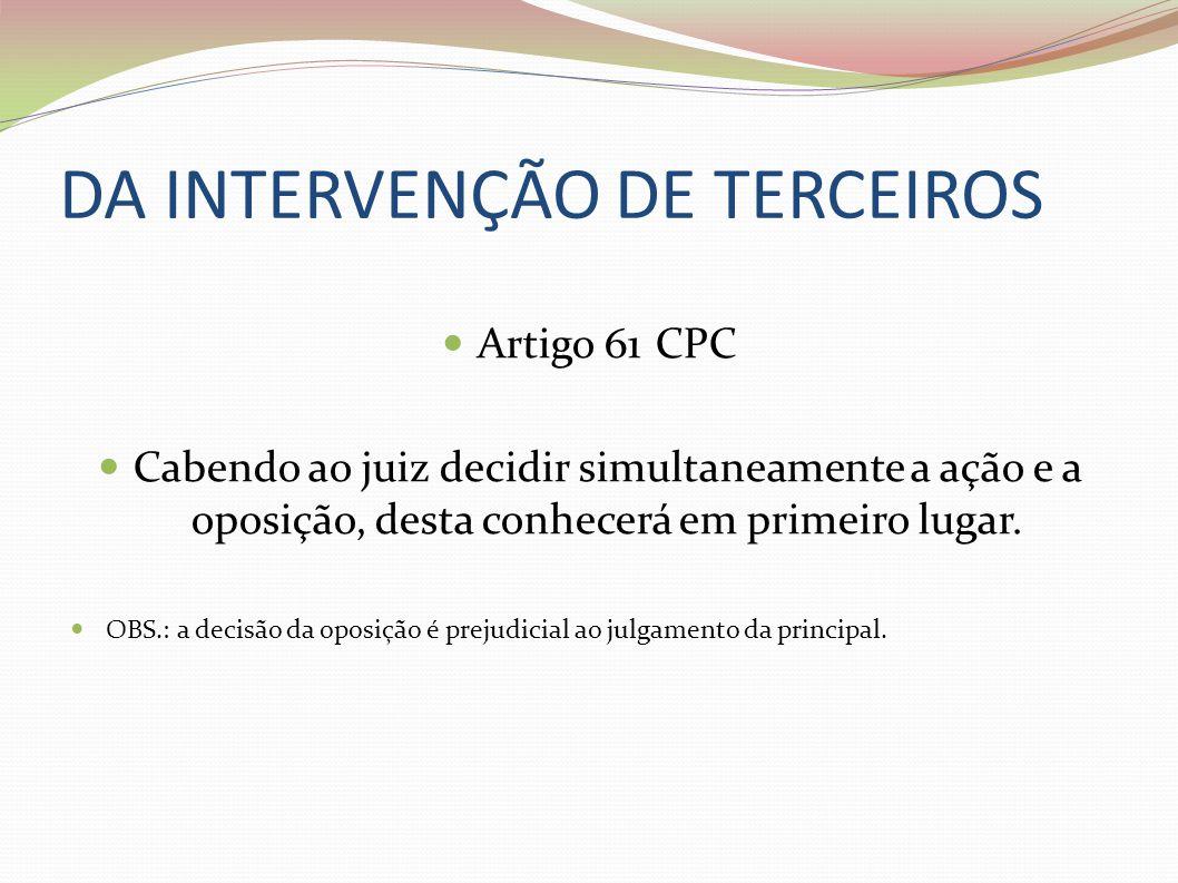 DA INTERVENÇÃO DE TERCEIROS Artigo 61 CPC Cabendo ao juiz decidir simultaneamente a ação e a oposição, desta conhecerá em primeiro lugar. OBS.: a deci