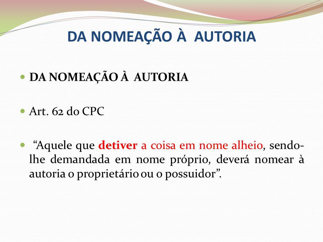 DA NOMEAÇÃO À AUTORIA Art. 62 do CPC Aquele que detiver a coisa em nome alheio, sendo- lhe demandada em nome próprio, deverá nomear à autoria o propri