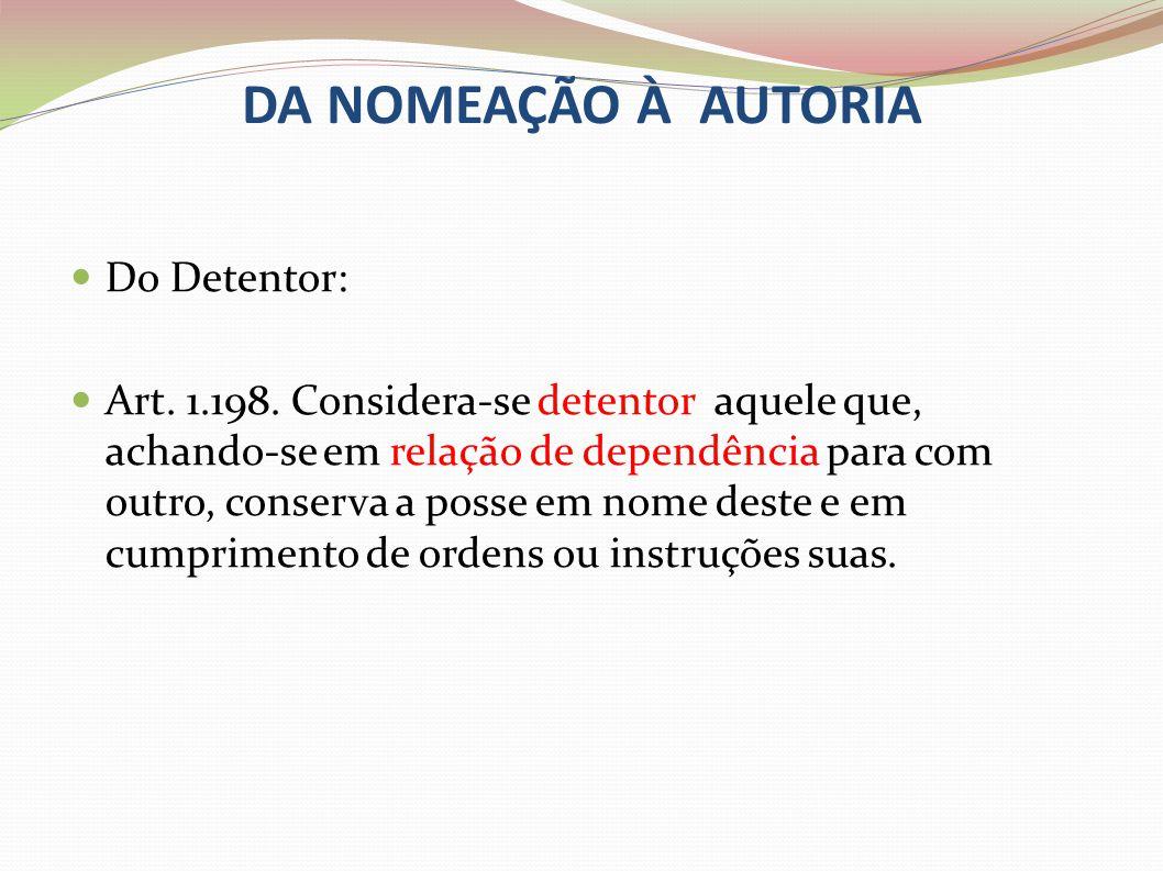 DA NOMEAÇÃO À AUTORIA Do Detentor: Art. 1.198. Considera-se detentor aquele que, achando-se em relação de dependência para com outro, conserva a posse