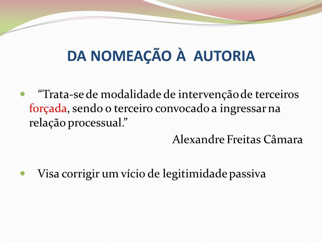 DA NOMEAÇÃO À AUTORIA Trata-se de modalidade de intervenção de terceiros forçada, sendo o terceiro convocado a ingressar na relação processual. Alexan