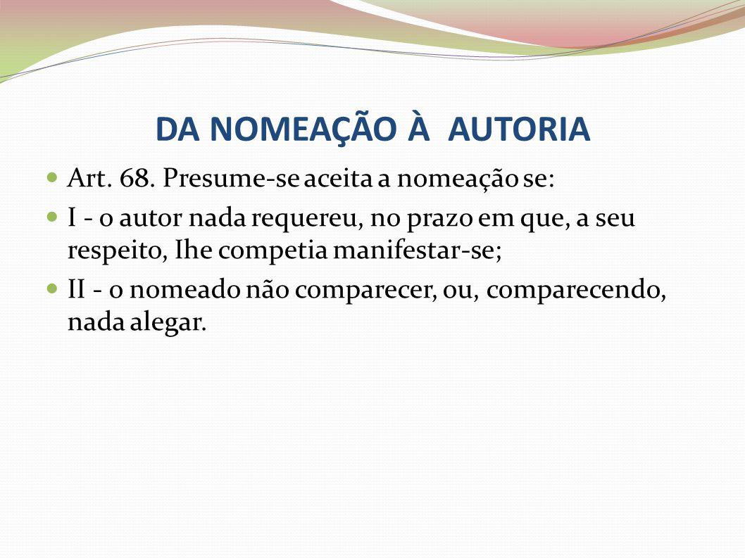 DA NOMEAÇÃO À AUTORIA Art. 68. Presume-se aceita a nomeação se: I - o autor nada requereu, no prazo em que, a seu respeito, Ihe competia manifestar-se