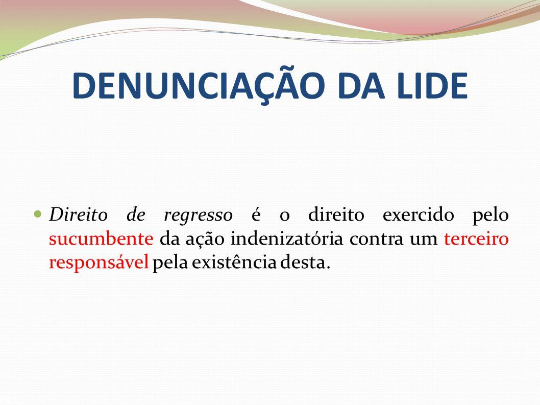 DENUNCIAÇÃO DA LIDE Direito de regresso é o direito exercido pelo sucumbente da ação indenizatória contra um terceiro responsável pela existência dest