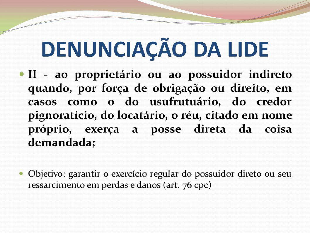 DENUNCIAÇÃO DA LIDE II - ao proprietário ou ao possuidor indireto quando, por força de obrigação ou direito, em casos como o do usufrutuário, do credo