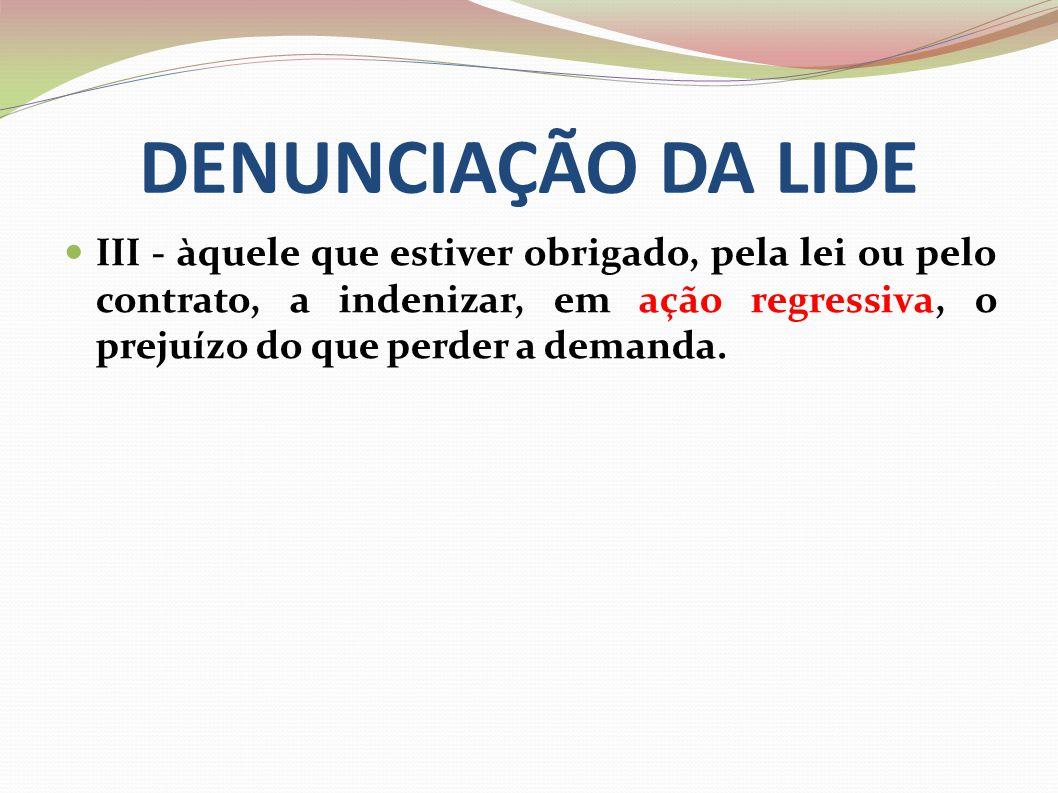 DENUNCIAÇÃO DA LIDE III - àquele que estiver obrigado, pela lei ou pelo contrato, a indenizar, em ação regressiva, o prejuízo do que perder a demanda.