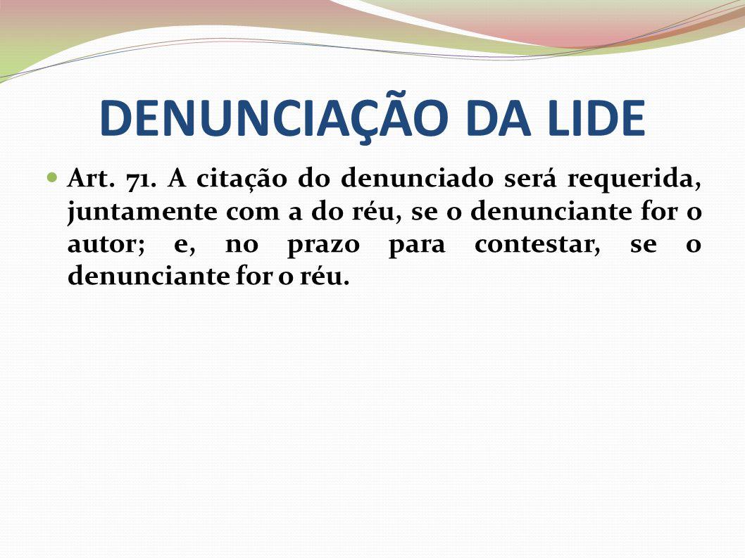 DENUNCIAÇÃO DA LIDE Art. 71. A citação do denunciado será requerida, juntamente com a do réu, se o denunciante for o autor; e, no prazo para contestar