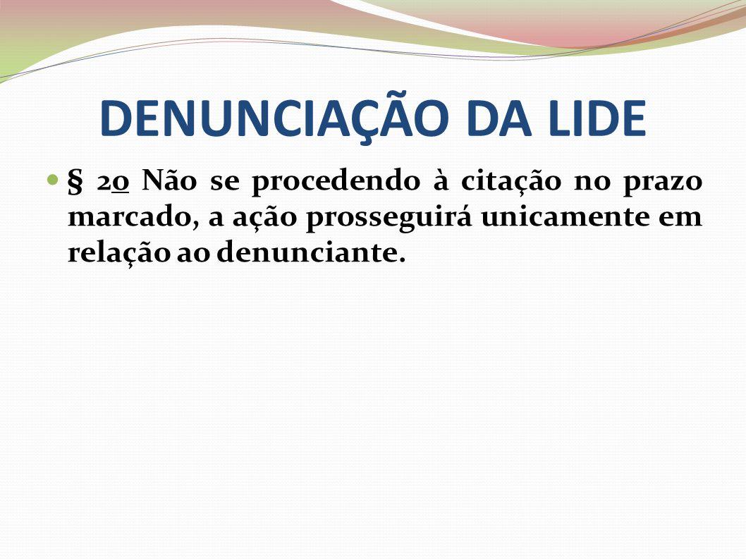 DENUNCIAÇÃO DA LIDE § 2o Não se procedendo à citação no prazo marcado, a ação prosseguirá unicamente em relação ao denunciante.