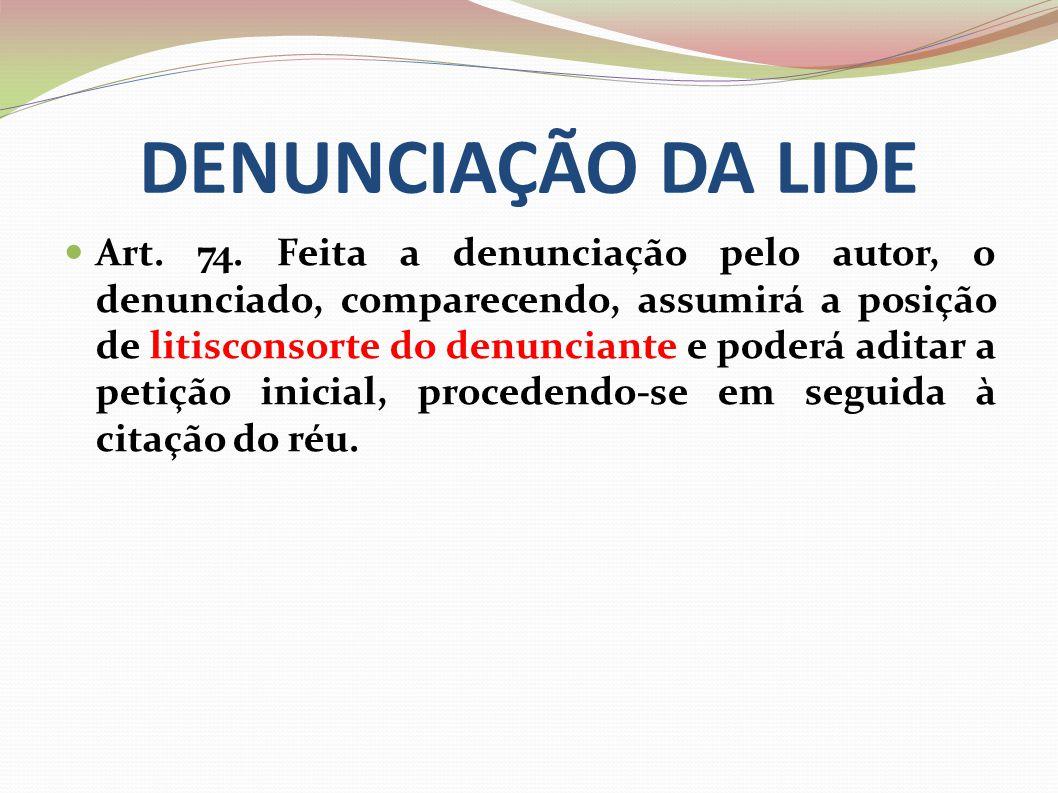 DENUNCIAÇÃO DA LIDE Art. 74. Feita a denunciação pelo autor, o denunciado, comparecendo, assumirá a posição de litisconsorte do denunciante e poderá a