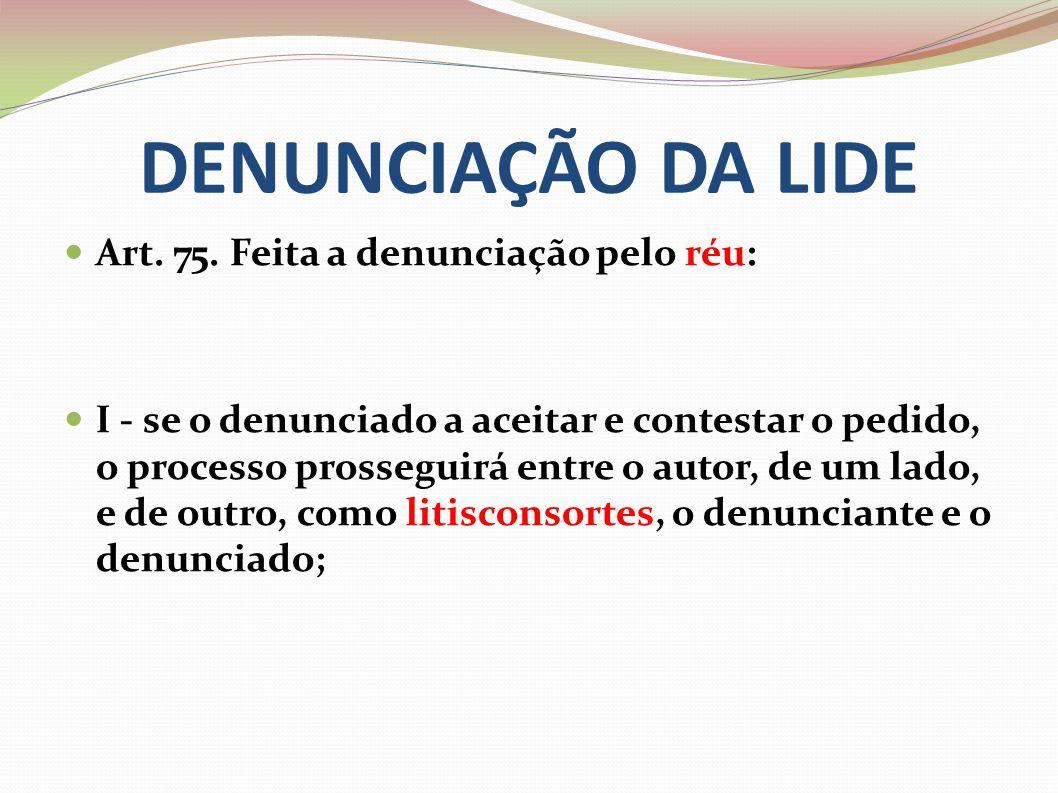 DENUNCIAÇÃO DA LIDE Art. 75. Feita a denunciação pelo réu: I - se o denunciado a aceitar e contestar o pedido, o processo prosseguirá entre o autor, d