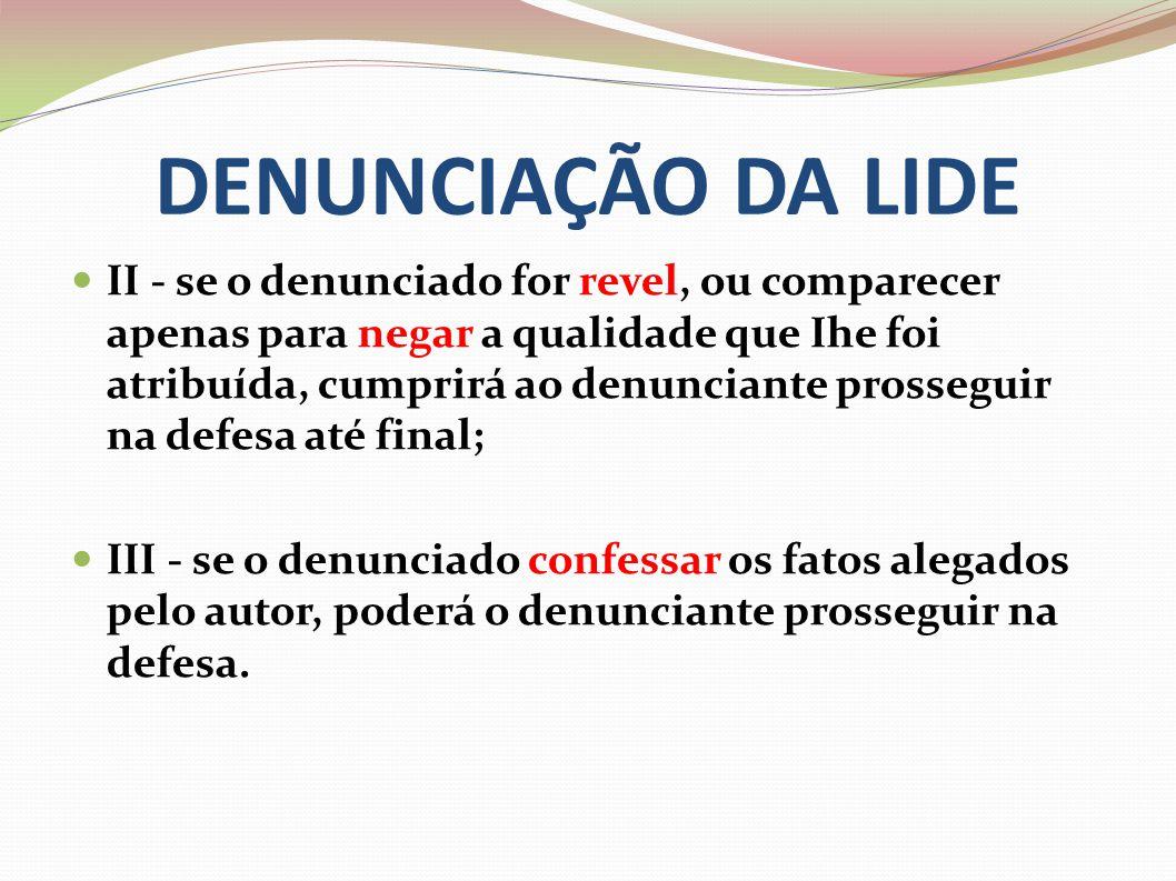 DENUNCIAÇÃO DA LIDE II - se o denunciado for revel, ou comparecer apenas para negar a qualidade que Ihe foi atribuída, cumprirá ao denunciante prosseg