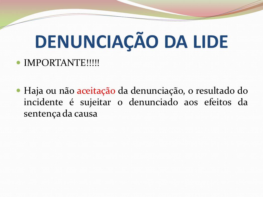 DENUNCIAÇÃO DA LIDE IMPORTANTE!!!!! Haja ou não aceitação da denunciação, o resultado do incidente é sujeitar o denunciado aos efeitos da sentença da
