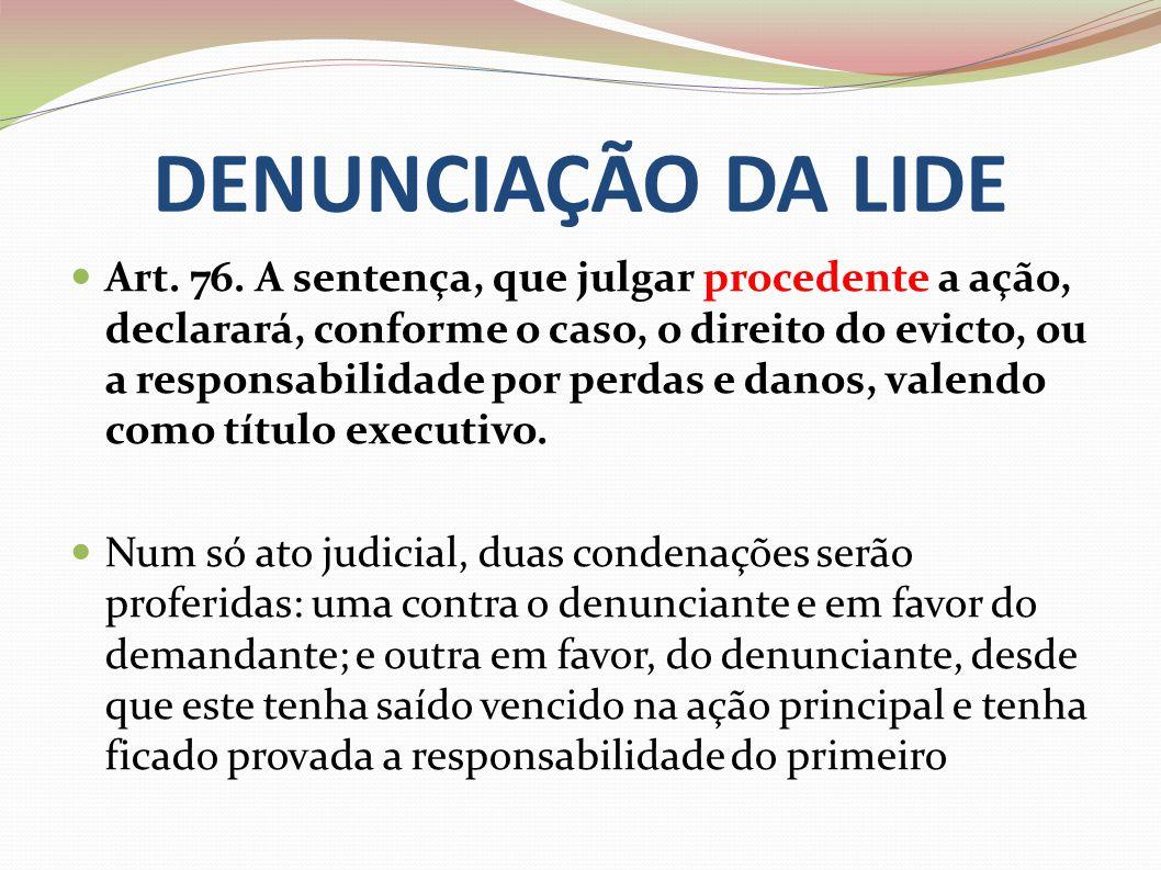 DENUNCIAÇÃO DA LIDE Art. 76. A sentença, que julgar procedente a ação, declarará, conforme o caso, o direito do evicto, ou a responsabilidade por perd