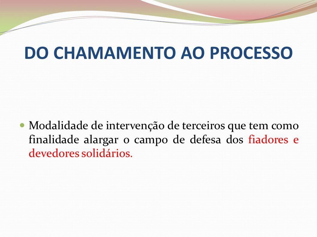 DO CHAMAMENTO AO PROCESSO Modalidade de intervenção de terceiros que tem como finalidade alargar o campo de defesa dos fiadores e devedores solidários