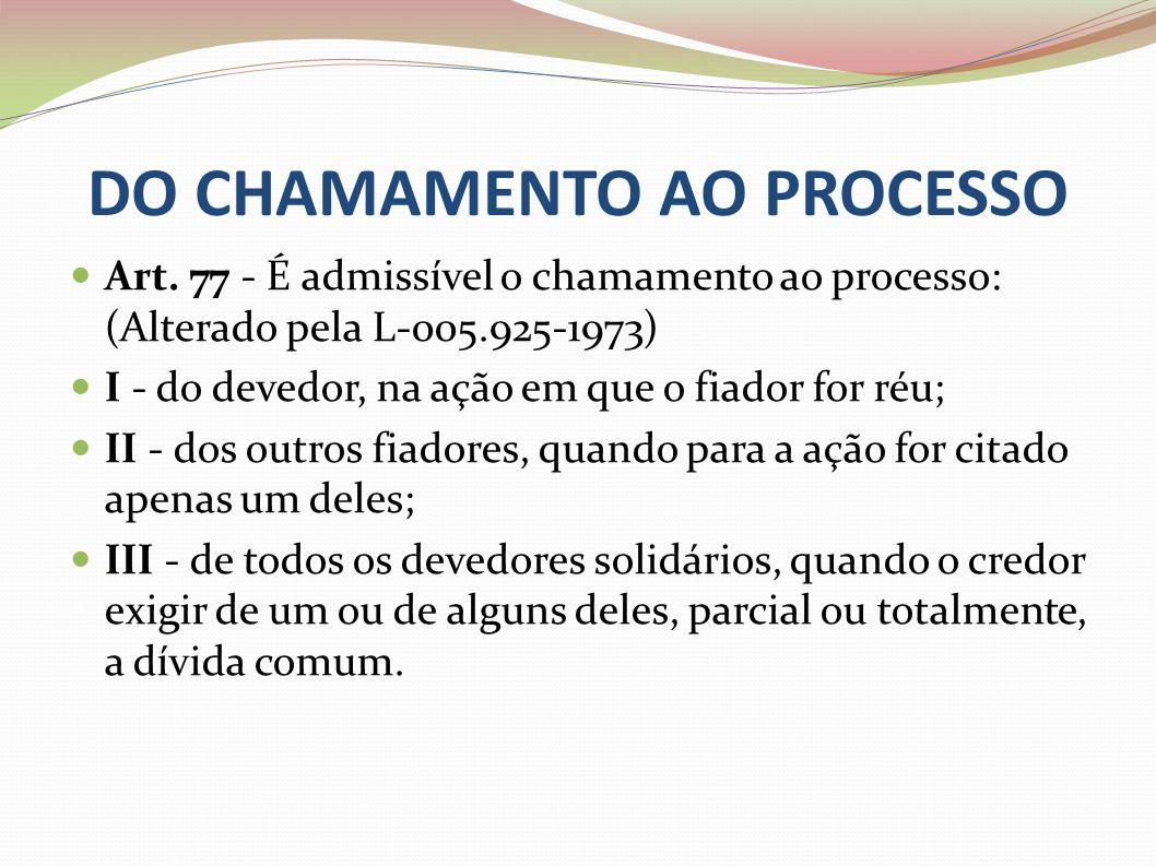 DO CHAMAMENTO AO PROCESSO Art. 77 - É admissível o chamamento ao processo: (Alterado pela L-005.925-1973) I - do devedor, na ação em que o fiador for