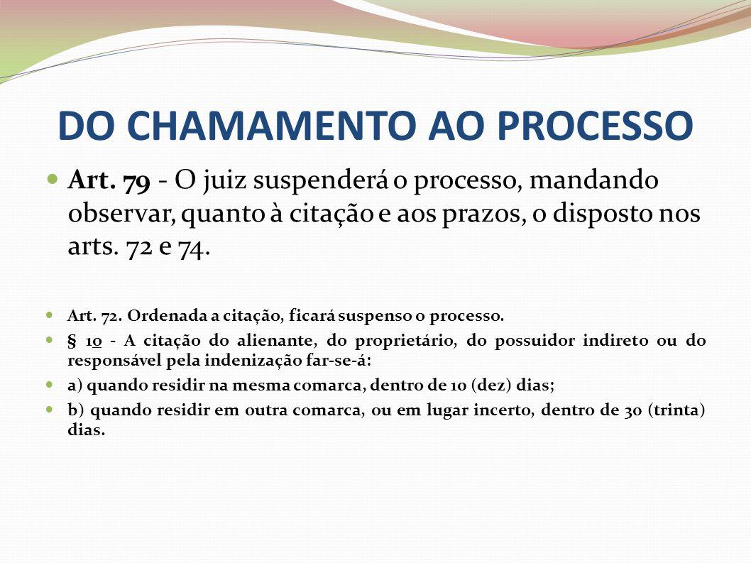 DO CHAMAMENTO AO PROCESSO Art. 79 - O juiz suspenderá o processo, mandando observar, quanto à citação e aos prazos, o disposto nos arts. 72 e 74. Art.