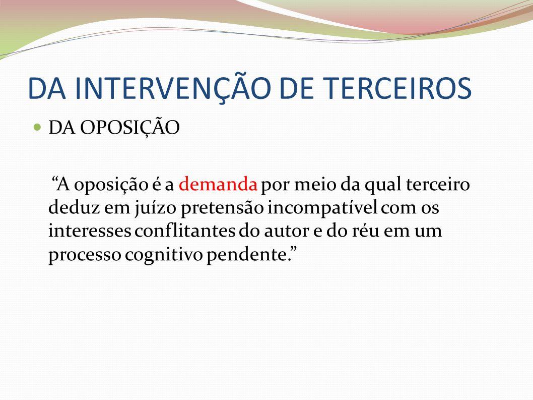 DA INTERVENÇÃO DE TERCEIROS DA OPOSIÇÃO A oposição é a demanda por meio da qual terceiro deduz em juízo pretensão incompatível com os interesses confl