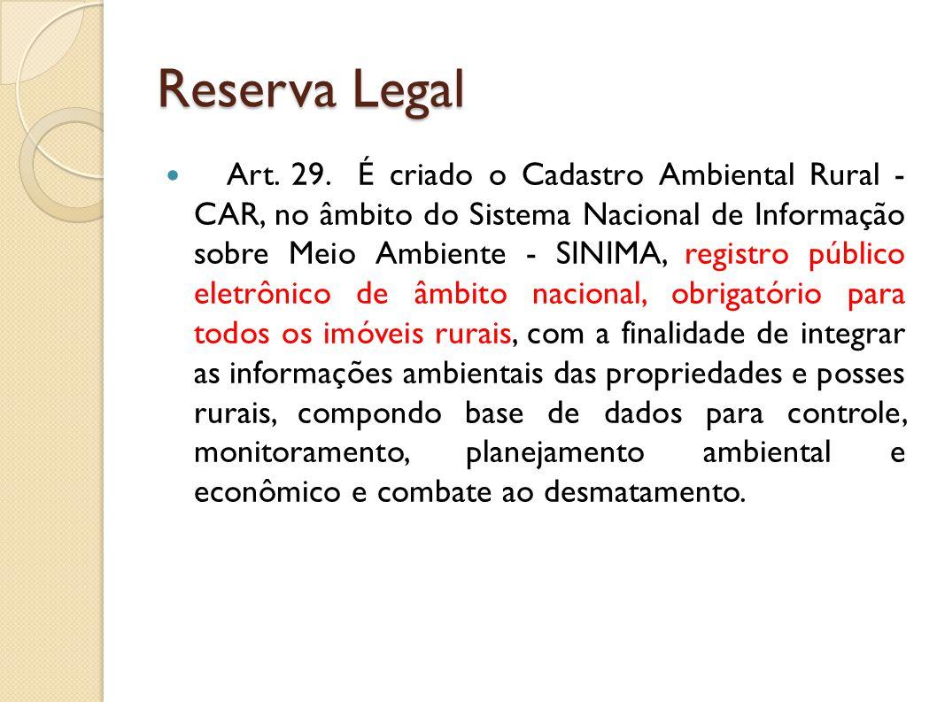 Reserva Legal Art. 29. É criado o Cadastro Ambiental Rural - CAR, no âmbito do Sistema Nacional de Informação sobre Meio Ambiente - SINIMA, registro p