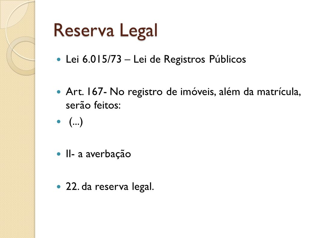 Reserva Legal Lei 6.015/73 – Lei de Registros Públicos Art. 167- No registro de imóveis, além da matrícula, serão feitos: (...) II- a averbação 22. da