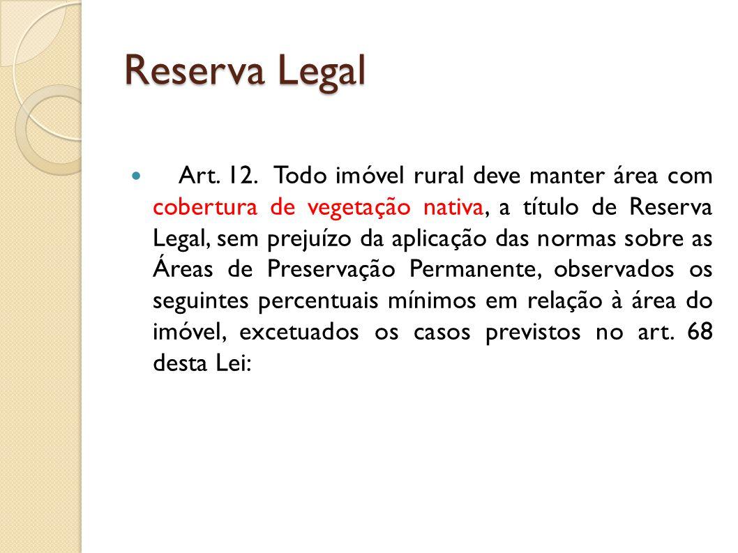 Reserva Legal I - localizado na Amazônia Legal: a) 80% (oitenta por cento), no imóvel situado em área de florestas; b) 35% (trinta e cinco por cento), no imóvel situado em área de cerrado; c) 20% (vinte por cento), no imóvel situado em área de campos gerais; II - localizado nas demais regiões do País: 20% (vinte por cento).
