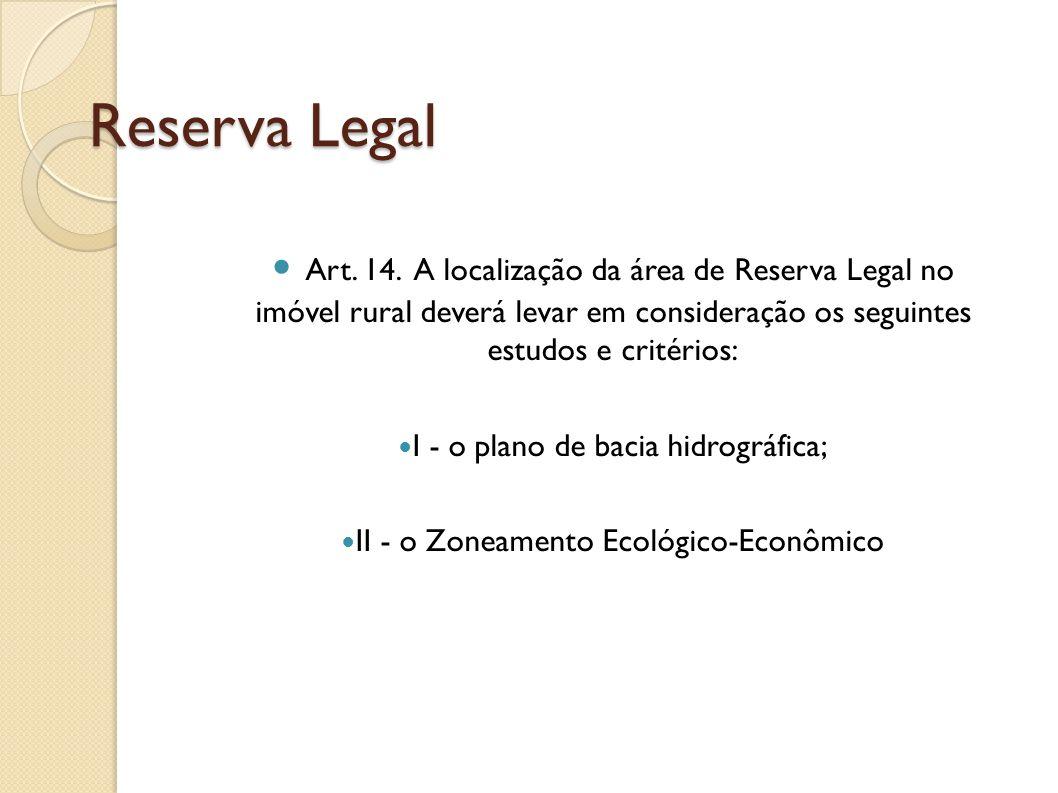 Reserva Legal III - a formação de corredores ecológicos com outra Reserva Legal, com Área de Preservação Permanente, com Unidade de Conservação ou com outra área legalmente protegida; IV - as áreas de maior importância para a conservação da biodiversidade; e V - as áreas de maior fragilidade ambiental.