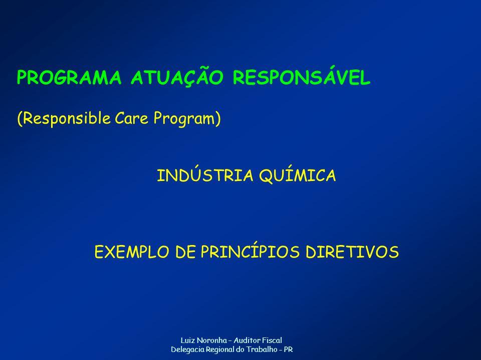 PROGRAMA ATUAÇÃO RESPONSÁVEL (Responsible Care Program) INDÚSTRIA QUÍMICA EXEMPLO DE PRINCÍPIOS DIRETIVOS Luiz Noronha – Auditor Fiscal Delegacia Regional do Trabalho - PR