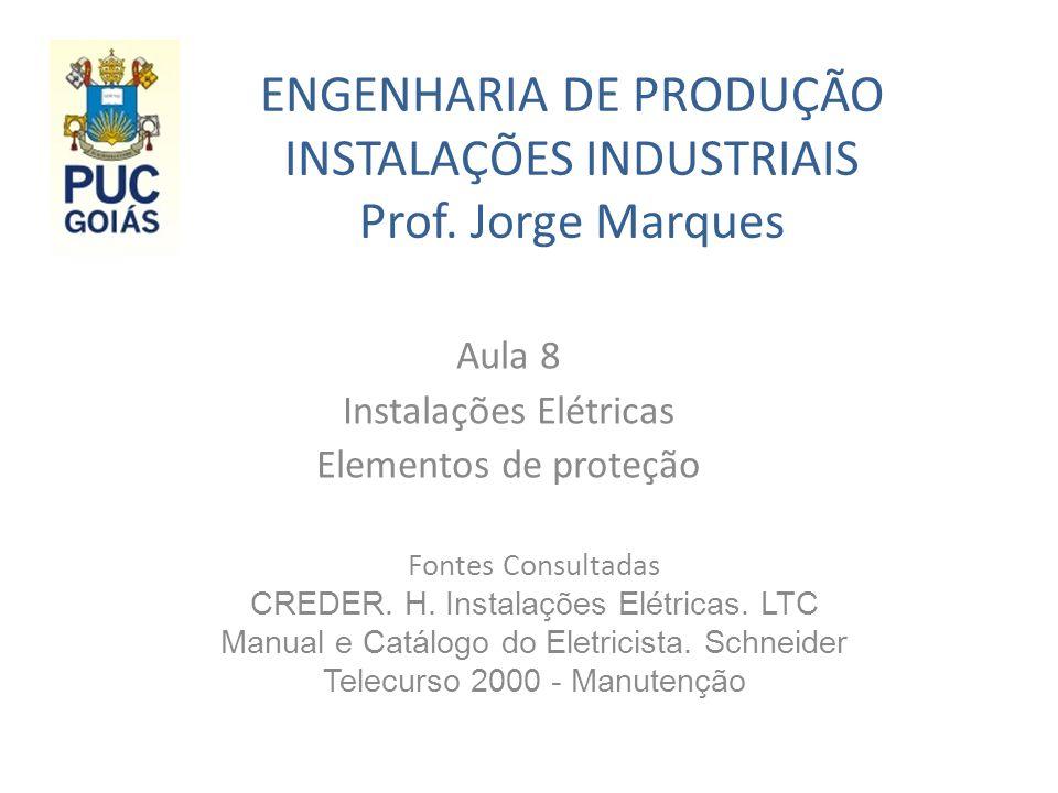 ENGENHARIA DE PRODUÇÃO INSTALAÇÕES INDUSTRIAIS Prof. Jorge Marques Aula 8 Instalações Elétricas Elementos de proteção Fontes Consultadas CREDER. H. In