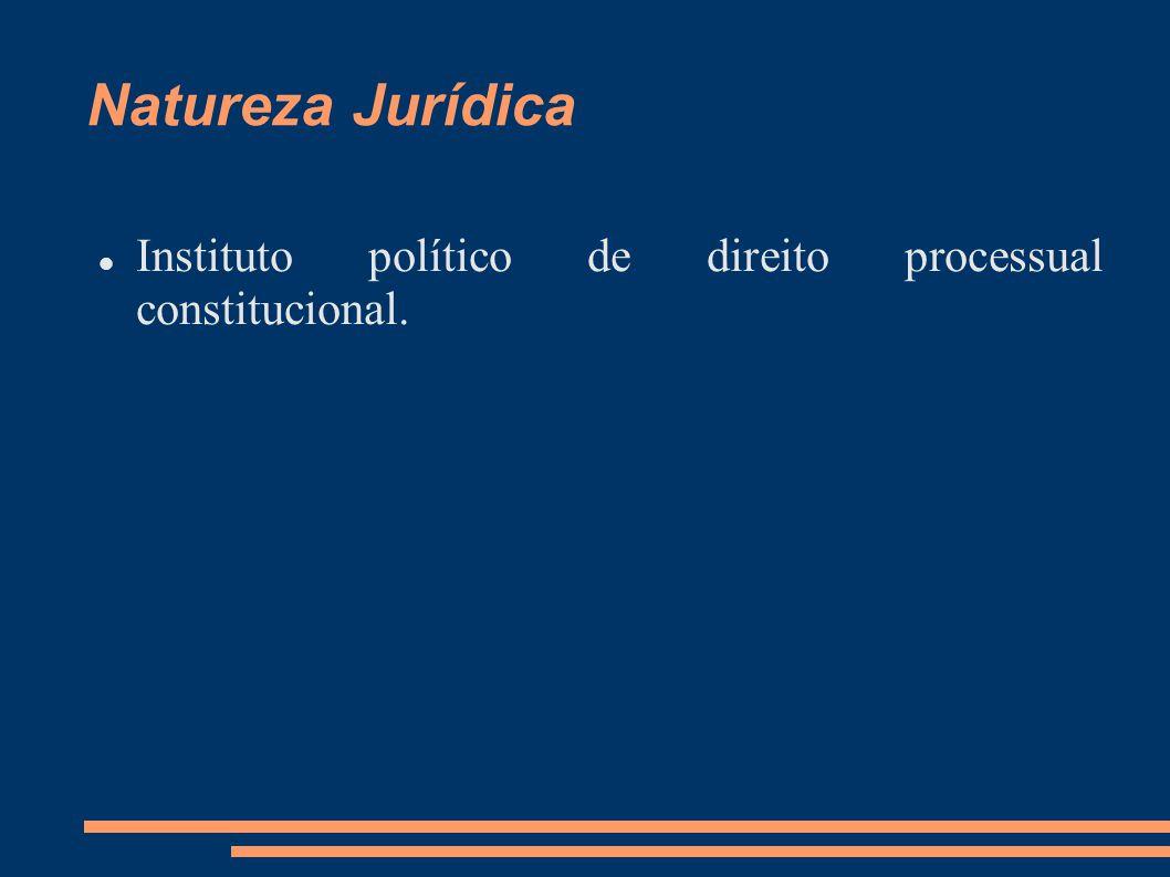 Natureza Jurídica Instituto político de direito processual constitucional.