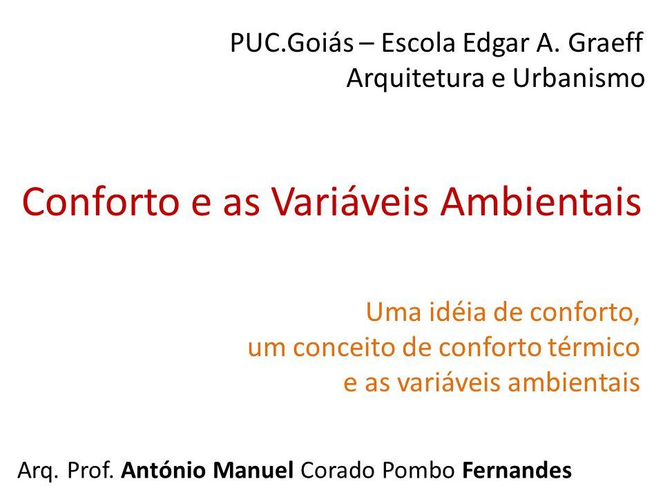 Conforto e as Variáveis Ambientais Arq. Prof. António Manuel Corado Pombo Fernandes PUC.Goiás – Escola Edgar A. Graeff Arquitetura e Urbanismo Uma idé