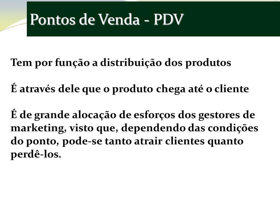 Pontos de Venda - PDV Tem por função a distribuição dos produtos É através dele que o produto chega até o cliente É de grande alocação de esforços dos gestores de marketing, visto que, dependendo das condições do ponto, pode-se tanto atrair clientes quanto perdê-los.