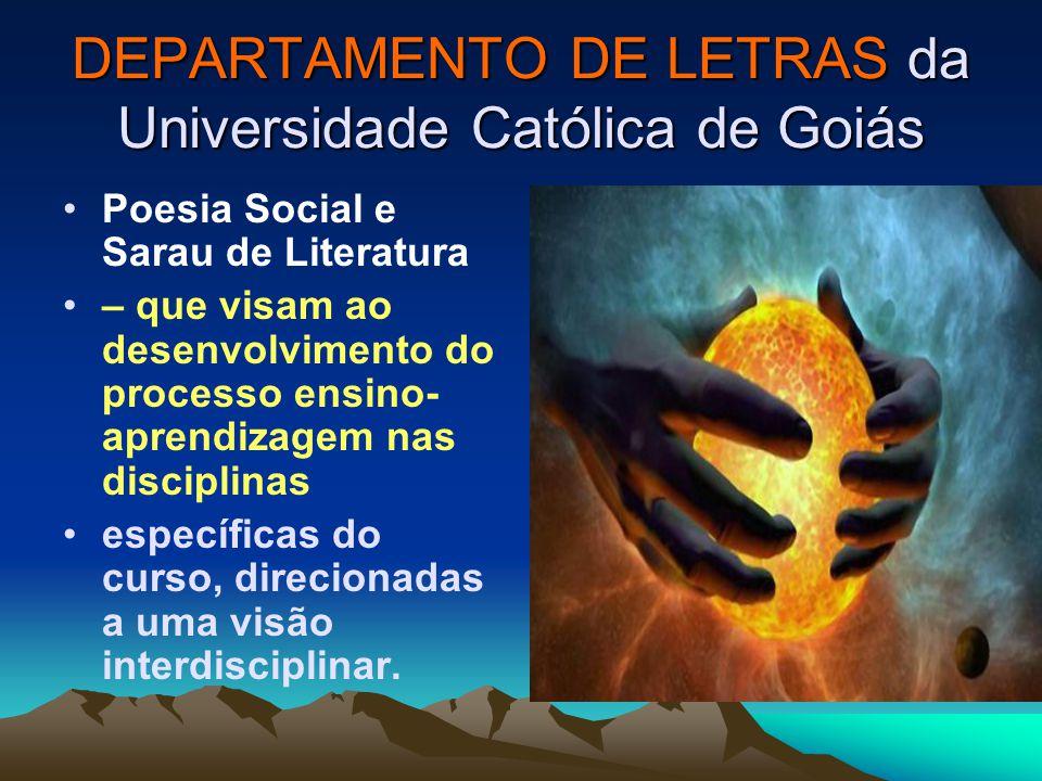 DEPARTAMENTO DE LETRAS da Universidade Católica de Goiás Poesia Social e Sarau de Literatura – que visam ao desenvolvimento do processo ensino- aprendizagem nas disciplinas específicas do curso, direcionadas a uma visão interdisciplinar.