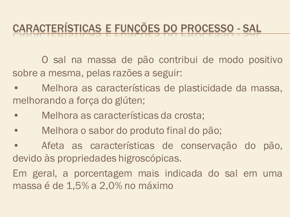 O sal na massa de pão contribui de modo positivo sobre a mesma, pelas razões a seguir: Melhora as características de plasticidade da massa, melhorando