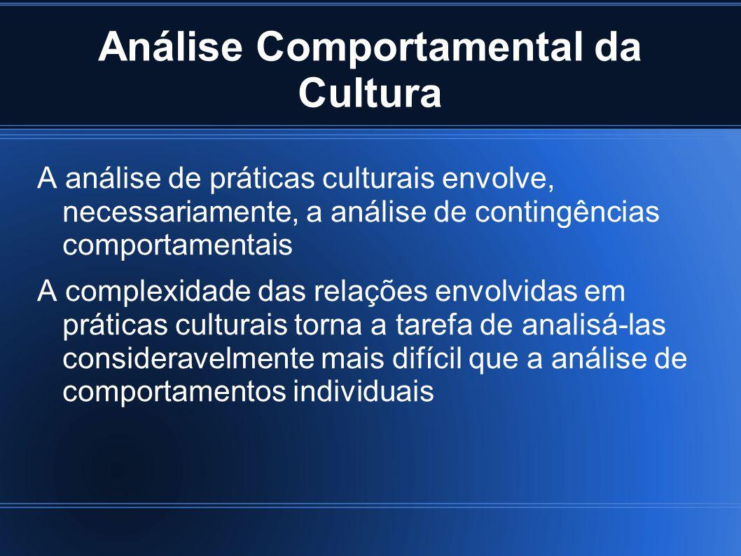 Análise Comportamental da Cultura A análise de práticas culturais envolve, necessariamente, a análise de contingências comportamentais A complexidade