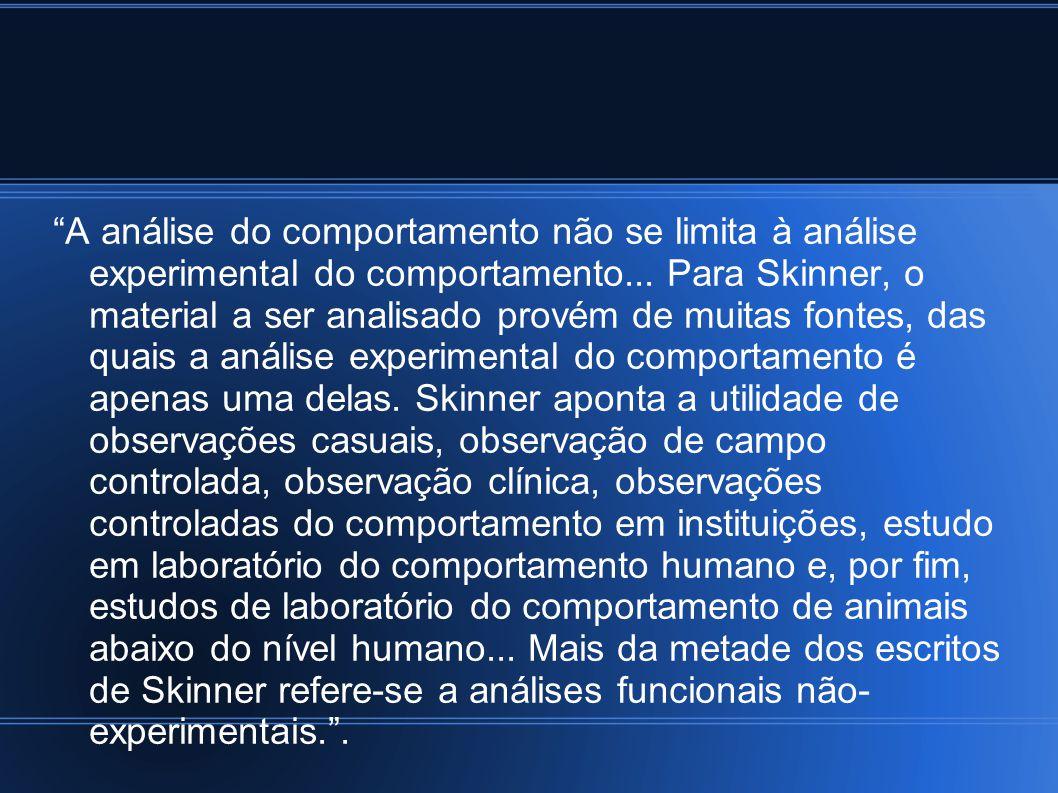 A análise do comportamento não se limita à análise experimental do comportamento... Para Skinner, o material a ser analisado provém de muitas fontes,