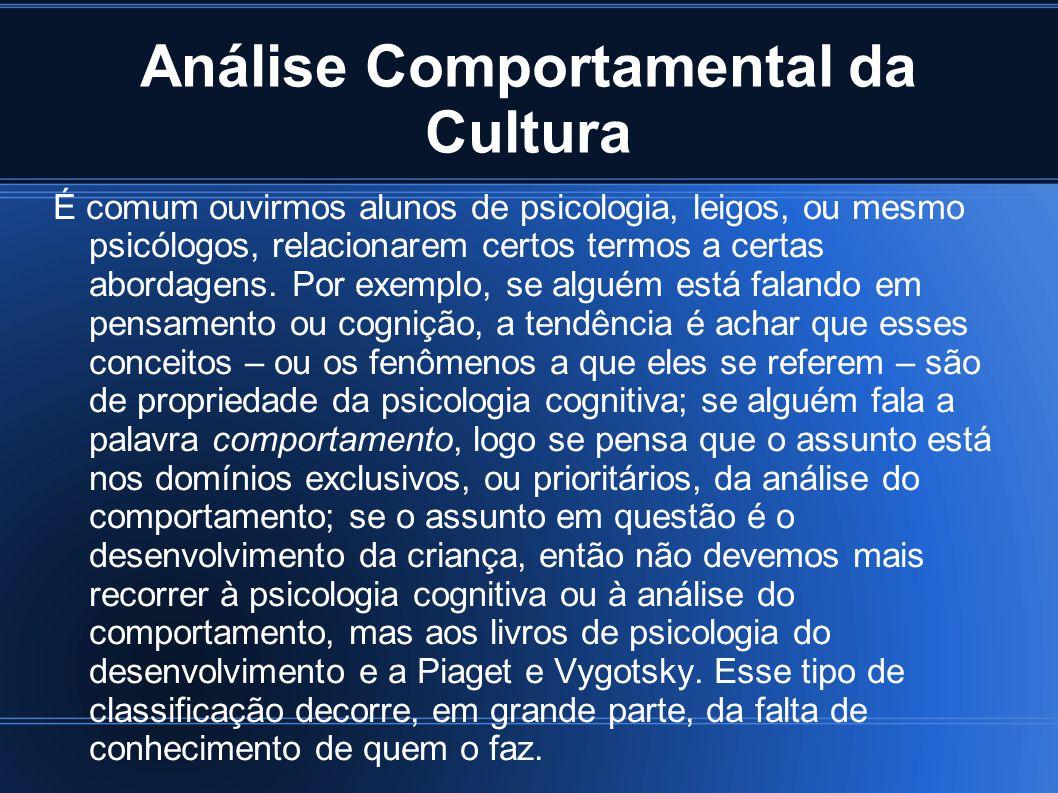 Análise Comportamental da Cultura É comum ouvirmos alunos de psicologia, leigos, ou mesmo psicólogos, relacionarem certos termos a certas abordagens.