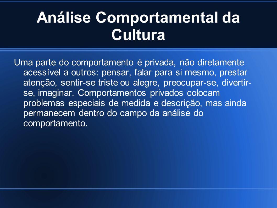 Análise Comportamental da Cultura Uma parte do comportamento é privada, não diretamente acessível a outros: pensar, falar para si mesmo, prestar atenç