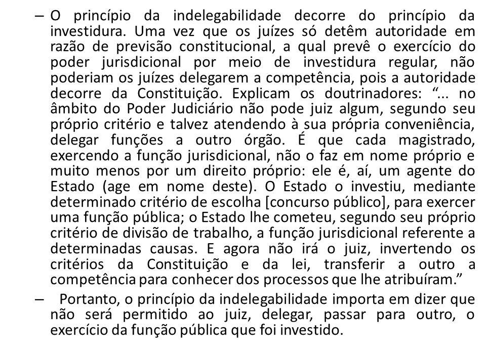 – O princípio da indelegabilidade decorre do princípio da investidura. Uma vez que os juízes só detêm autoridade em razão de previsão constitucional,
