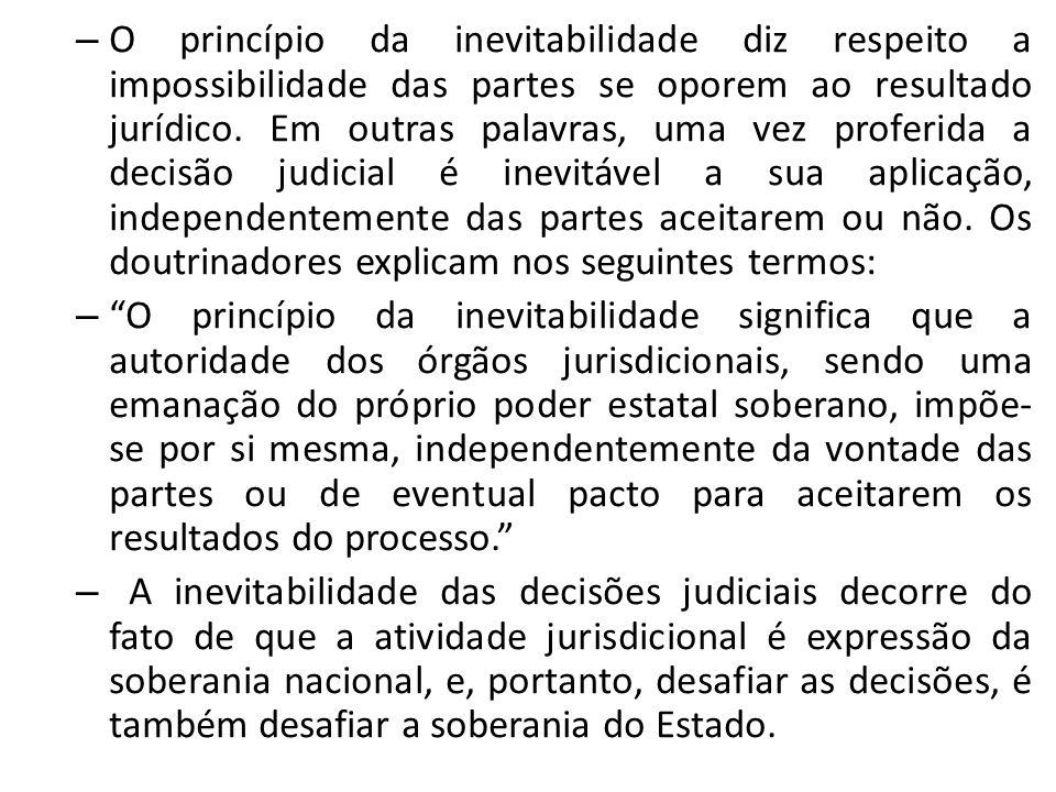 – O princípio da inevitabilidade diz respeito a impossibilidade das partes se oporem ao resultado jurídico. Em outras palavras, uma vez proferida a de