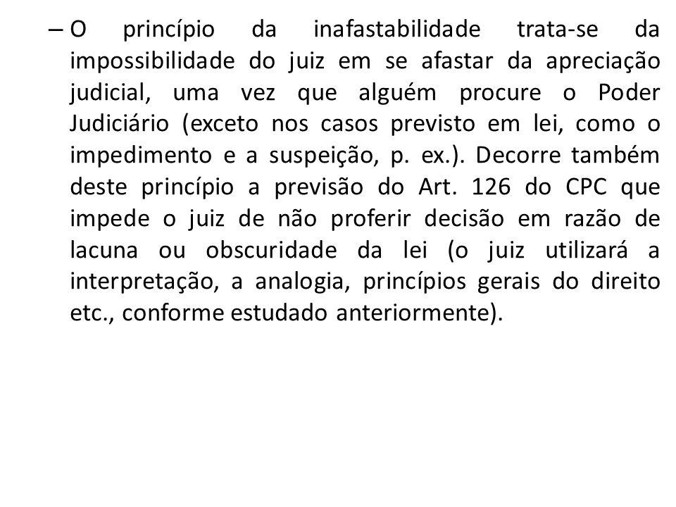 – O princípio da inafastabilidade trata-se da impossibilidade do juiz em se afastar da apreciação judicial, uma vez que alguém procure o Poder Judiciá