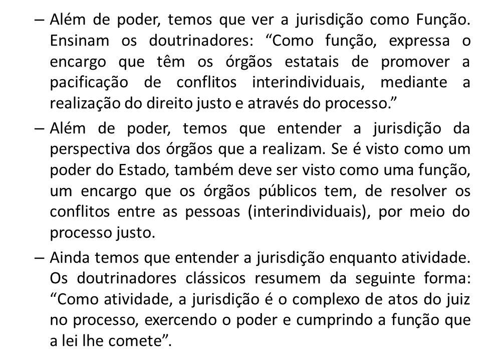– Portanto, podemos conceituar a jurisdição da perspectiva de poder do Estado (poder), da perspectiva dos órgãos que a realizam (função), e da perspectiva do juiz que pratica a jurisdição (atividade).