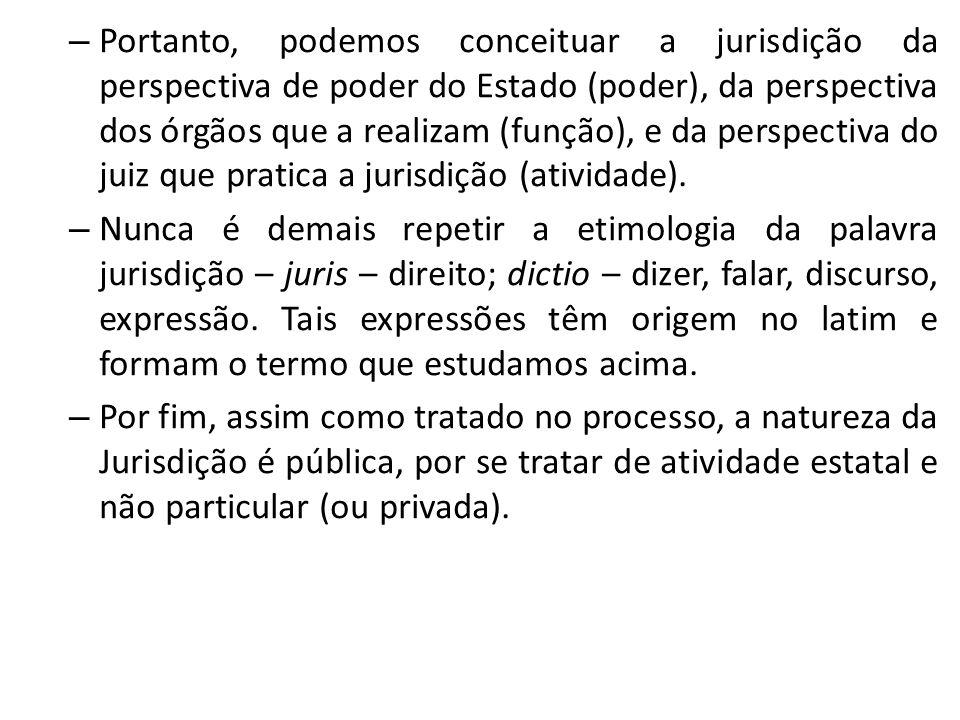 – Portanto, podemos conceituar a jurisdição da perspectiva de poder do Estado (poder), da perspectiva dos órgãos que a realizam (função), e da perspec