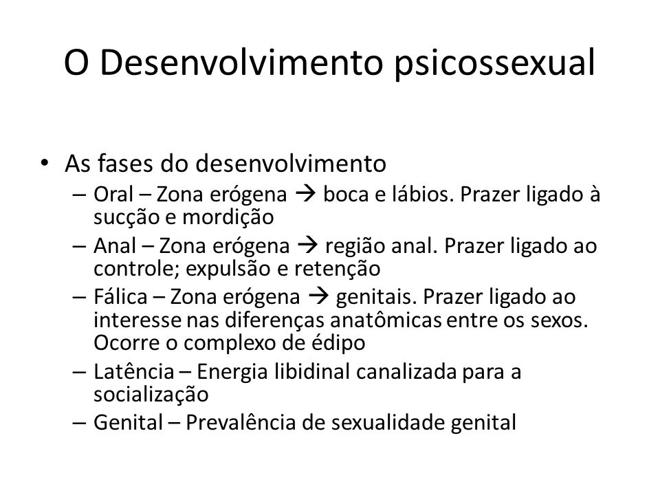 O Desenvolvimento psicossexual As fases do desenvolvimento – Oral – Zona erógena boca e lábios. Prazer ligado à sucção e mordição – Anal – Zona erógen