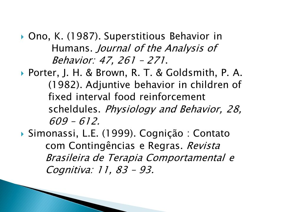 Ono, K. (1987). Superstitious Behavior in Humans. Journal of the Analysis of Behavior: 47, 261 – 271. Porter, J. H. & Brown, R. T. & Goldsmith, P. A.