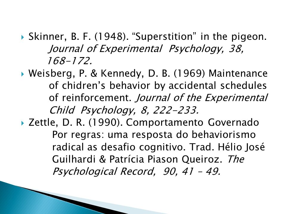 Skinner, B. F. (1948). Superstition in the pigeon. Journal of Experimental Psychology, 38, 168-172. Weisberg, P. & Kennedy, D. B. (1969) Maintenance o