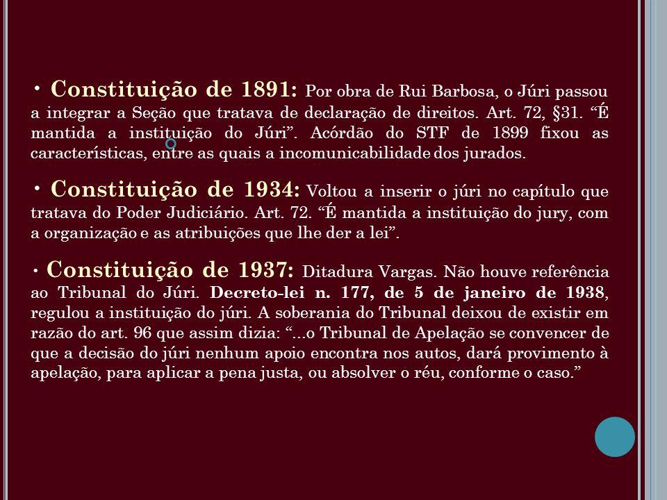 Constituição de 1891: Por obra de Rui Barbosa, o Júri passou a integrar a Seção que tratava de declaração de direitos. Art. 72, §31. É mantida a insti
