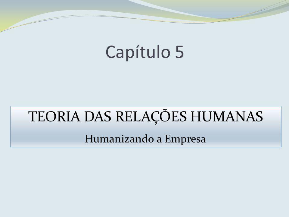 Capítulo 5 TEORIA DAS RELAÇÕES HUMANAS Humanizando a Empresa