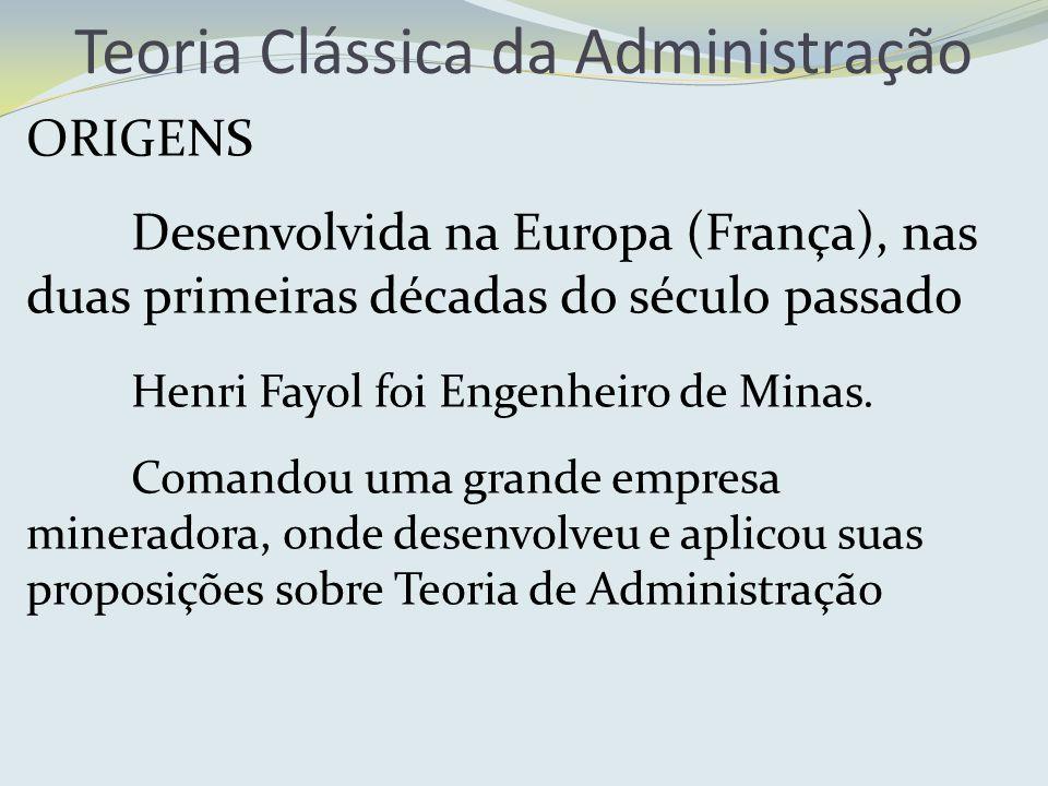 ORIGENS Desenvolvida na Europa (França), nas duas primeiras décadas do século passado Henri Fayol foi Engenheiro de Minas. Comandou uma grande empresa