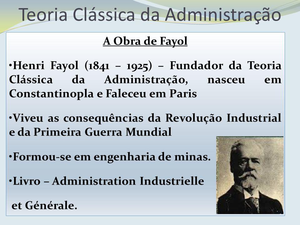A Obra de Fayol Henri Fayol (1841 – 1925) – Fundador da Teoria Clássica da Administração, nasceu em Constantinopla e Faleceu em Paris Viveu as consequ