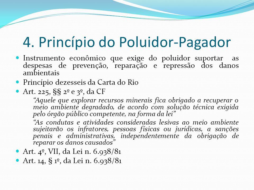 4. Princípio do Poluidor-Pagador Instrumento econômico que exige do poluidor suportar as despesas de prevenção, reparação e repressão dos danos ambien