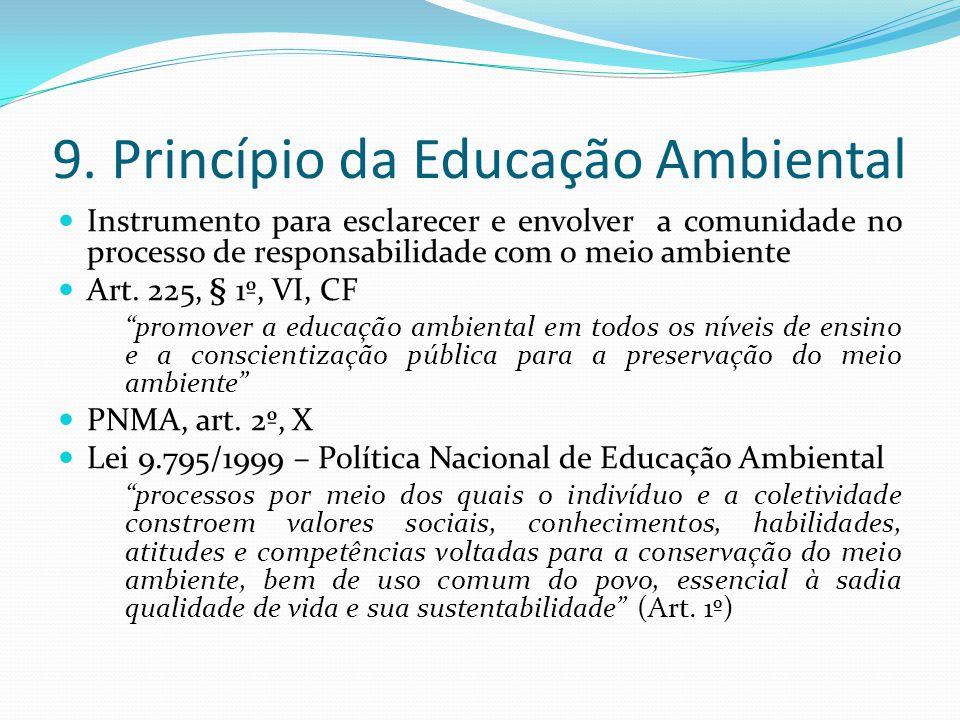 9. Princípio da Educação Ambiental Instrumento para esclarecer e envolver a comunidade no processo de responsabilidade com o meio ambiente Art. 225, §