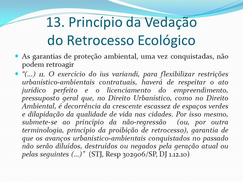 13. Princípio da Vedação do Retrocesso Ecológico As garantias de proteção ambiental, uma vez conquistadas, não podem retroagir (...) 11. O exercício d